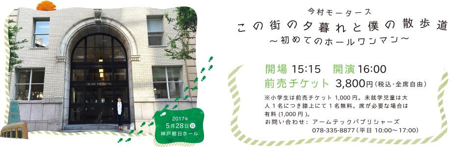 「この街の夕暮れと僕の散歩道〜初めてのホールワンマン〜」 2017.05.28 (Sun) 神戸朝日ホール
